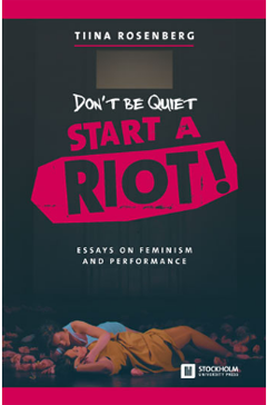 "Tiina Rosenberg's latest book ""Don't be Quiet, Start a Riot: Essays on Feminism and Performance"""