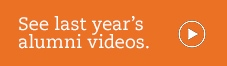 See last year's videos from our alumni