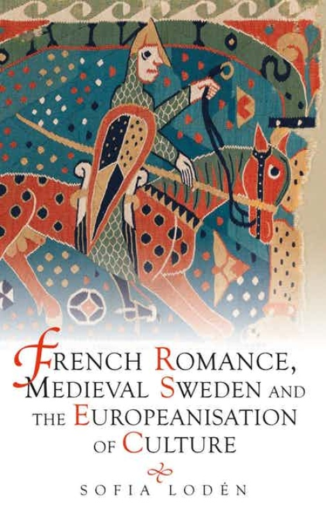 Sofia Lodén, French Romance, Medieval Sweden and the Europeanisation of Culture, Cambridge, D.S. Brewer, 2021